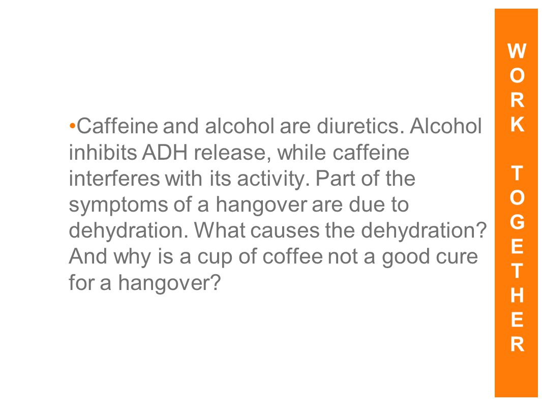 Caffeine and alcohol are diuretics. Alcohol inhibits ADH release, while caffeine interferes with its activity. Part of the symptoms of a hangover are