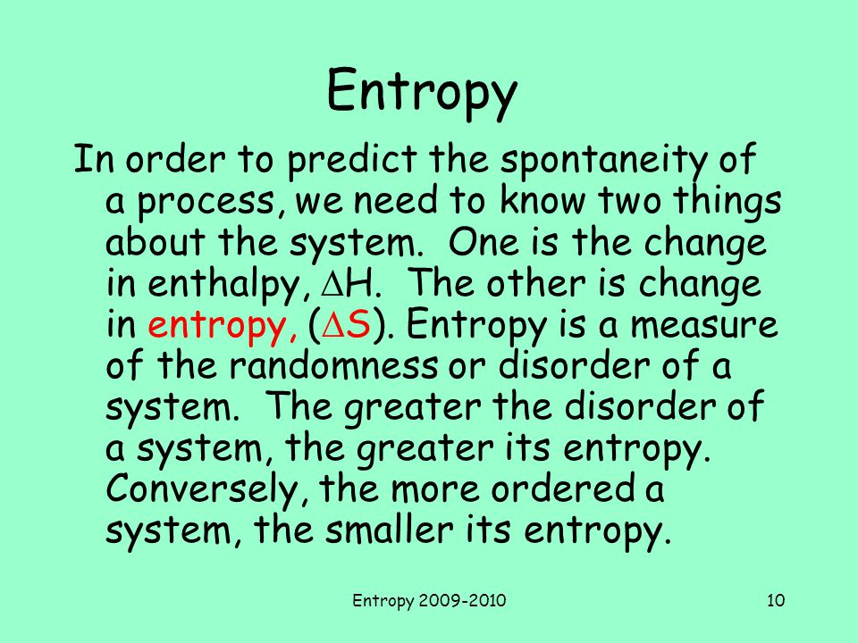 Entropy 2009-201010 Entropy In order to predict the spontaneity of a process, we need to know two things about the system.