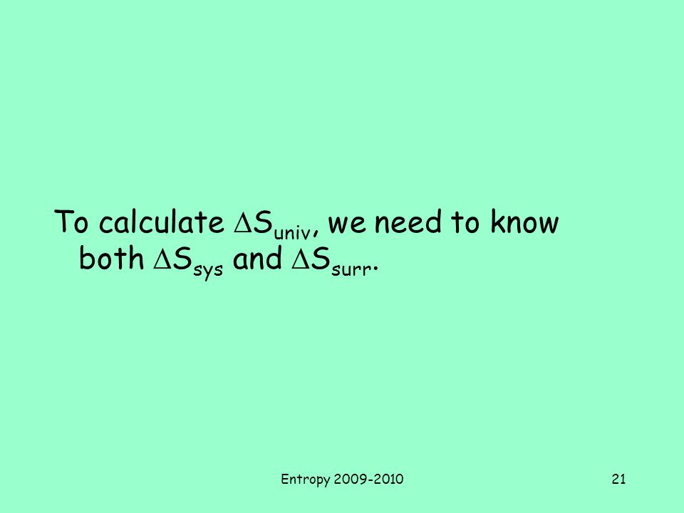 Entropy 2009-201021 To calculate  S univ, we need to know both  S sys and  S surr.