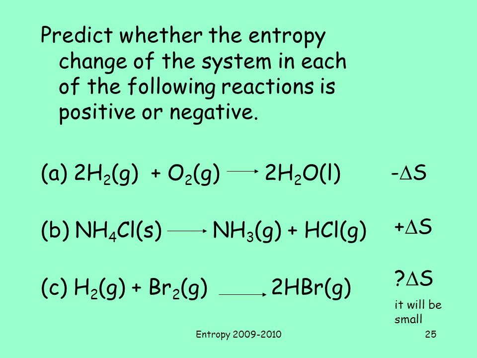 Entropy 2009-201025 Predict whether the entropy change of the system in each of the following reactions is positive or negative.