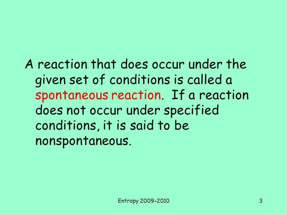 Entropy 2009-20103 A reaction that does occur under the given set of conditions is called a spontaneous reaction.