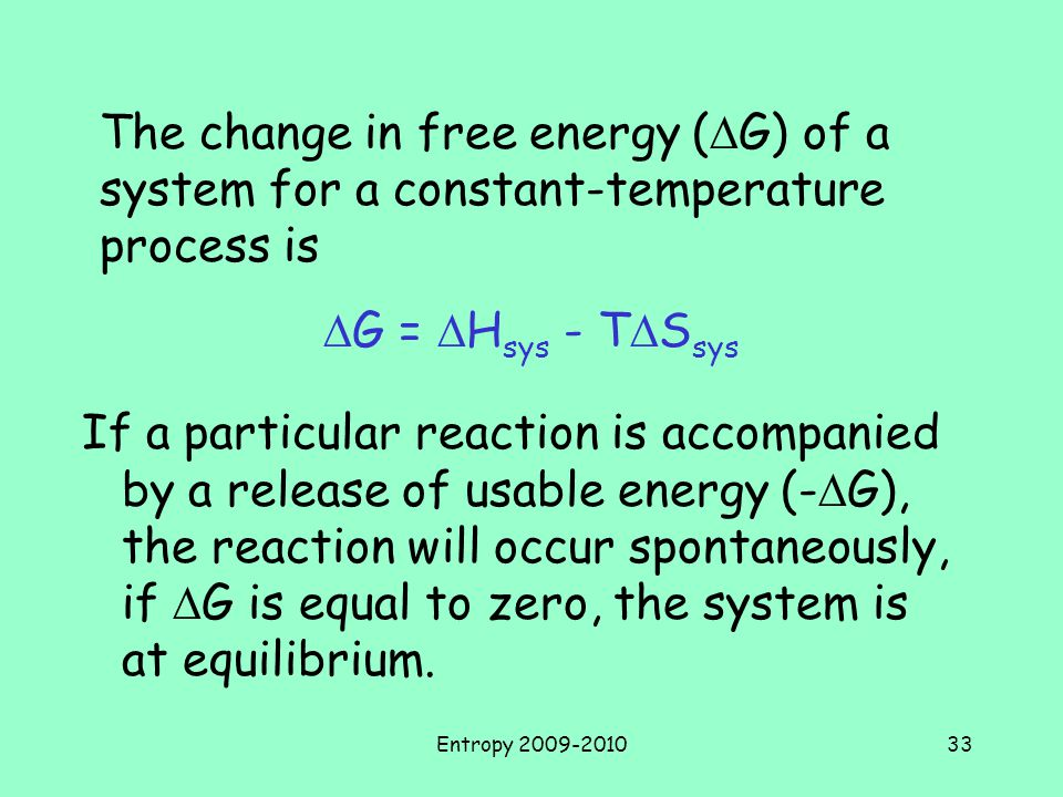 Entropy 2009-201033 If a particular reaction is accompanied by a release of usable energy (-  G), the reaction will occur spontaneously, if  G is equal to zero, the system is at equilibrium.