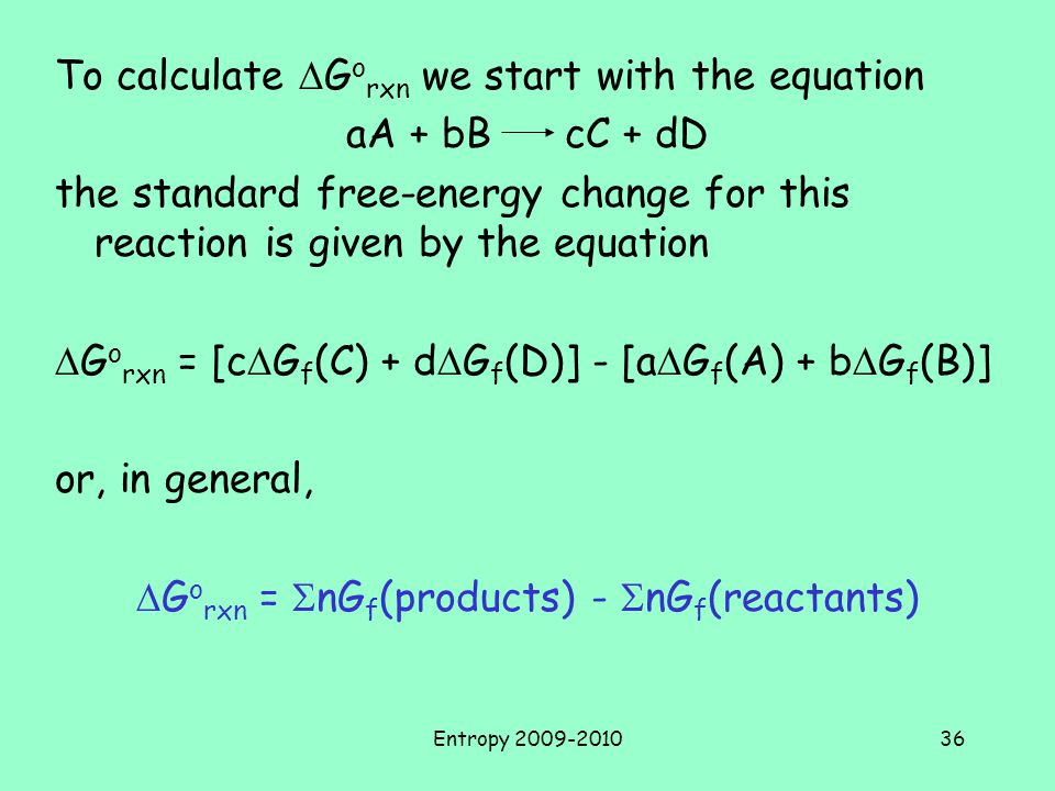 Entropy 2009-201036 To calculate  G o rxn we start with the equation aA + bB cC + dD the standard free-energy change for this reaction is given by the equation  G o rxn = [c  G f (C) + d  G f (D)] - [a  G f (A) + b  G f (B)] or, in general,  G o rxn =  nG f (products) -  nG f (reactants)