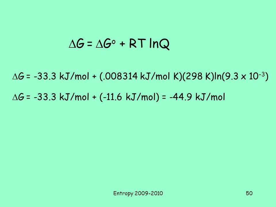 Entropy 2009-201050  G =  G o + RT lnQ  G = -33.3 kJ/mol + (.008314 kJ/mol K)(298 K)ln(9.3 x 10 -3 )  G = -33.3 kJ/mol + (-11.6 kJ/mol) = -44.9 kJ/mol