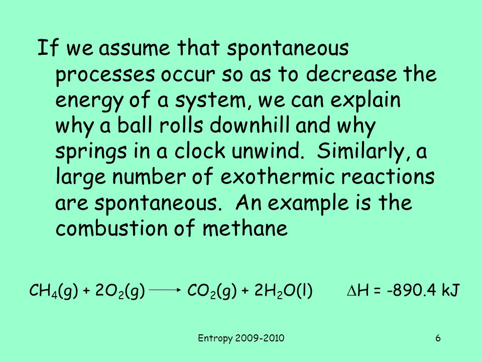 Entropy 2009-20106 If we assume that spontaneous processes occur so as to decrease the energy of a system, we can explain why a ball rolls downhill and why springs in a clock unwind.