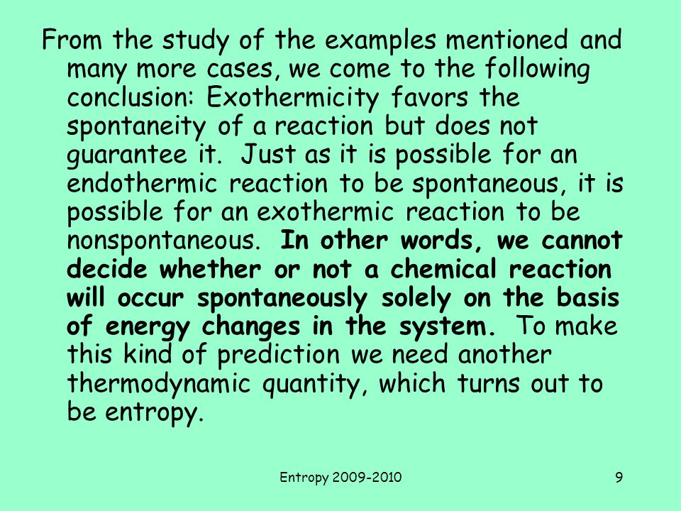 Entropy 2009-20109 From the study of the examples mentioned and many more cases, we come to the following conclusion: Exothermicity favors the spontaneity of a reaction but does not guarantee it.