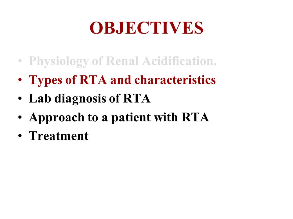OBJECTIVES Physiology of Renal Acidification. Types of RTA and characteristics Lab diagnosis of RTA Approach to a patient with RTA Treatment