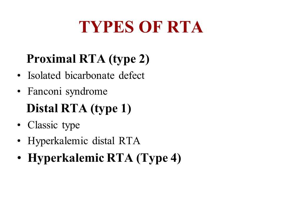 TYPES OF RTA Proximal RTA (type 2) Isolated bicarbonate defect Fanconi syndrome Distal RTA (type 1) Classic type Hyperkalemic distal RTA Hyperkalemic