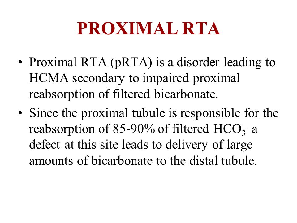 PROXIMAL RTA Proximal RTA (pRTA) is a disorder leading to HCMA secondary to impaired proximal reabsorption of filtered bicarbonate. Since the proximal