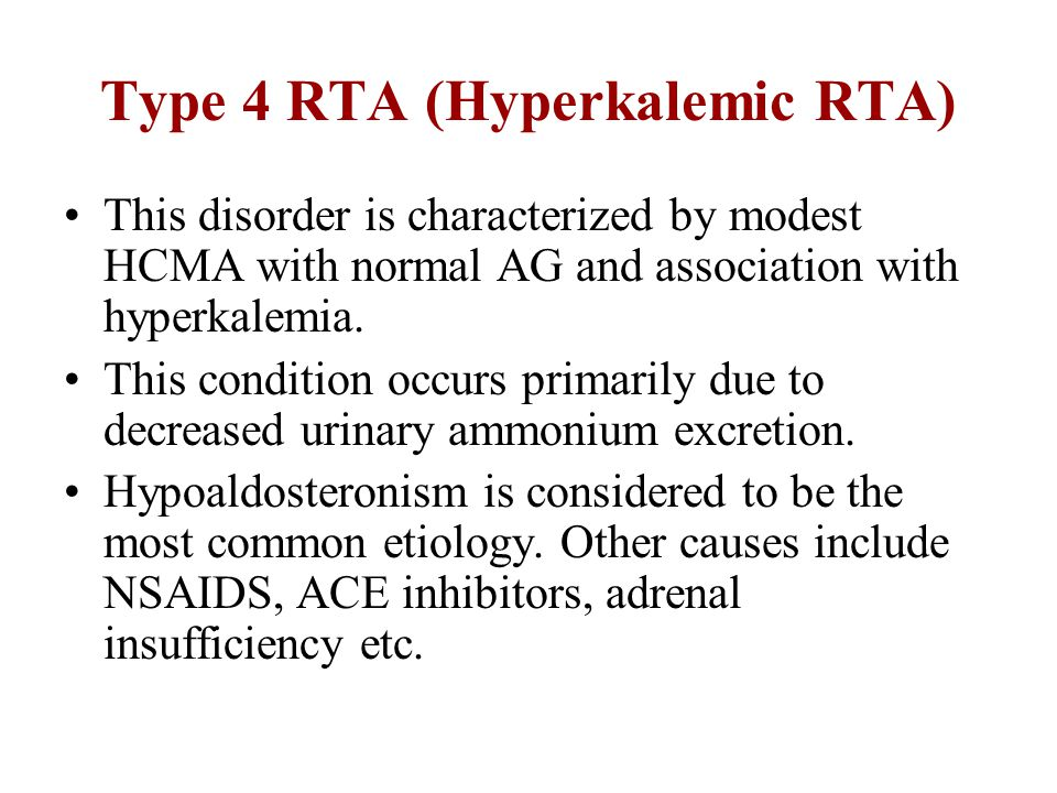 Type 4 RTA (Hyperkalemic RTA) This disorder is characterized by modest HCMA with normal AG and association with hyperkalemia. This condition occurs pr
