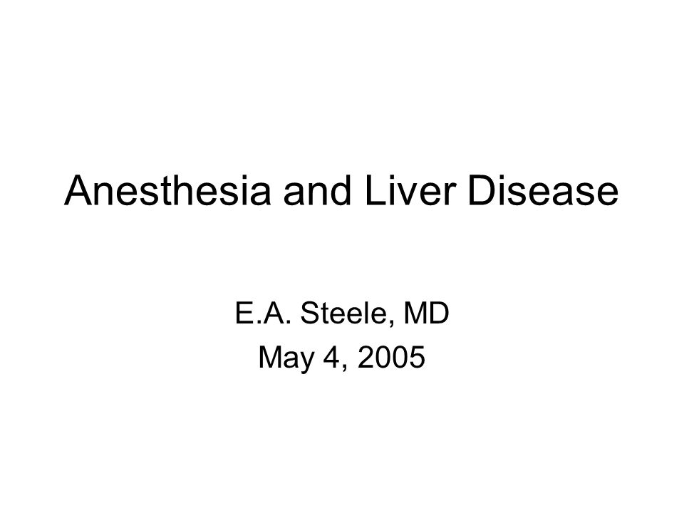Anesthesia and Liver Disease E.A. Steele, MD May 4, 2005