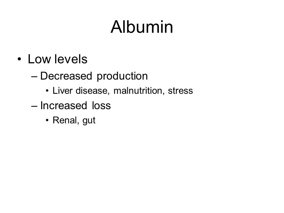 Albumin Low levels –Decreased production Liver disease, malnutrition, stress –Increased loss Renal, gut