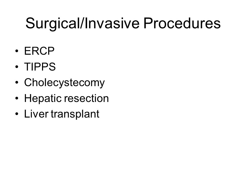 Surgical/Invasive Procedures ERCP TIPPS Cholecystecomy Hepatic resection Liver transplant