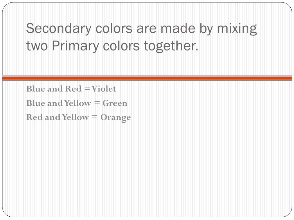 Secondary colors are made by mixing two Primary colors together. Blue and Red = Violet Blue and Yellow = Green Red and Yellow = Orange
