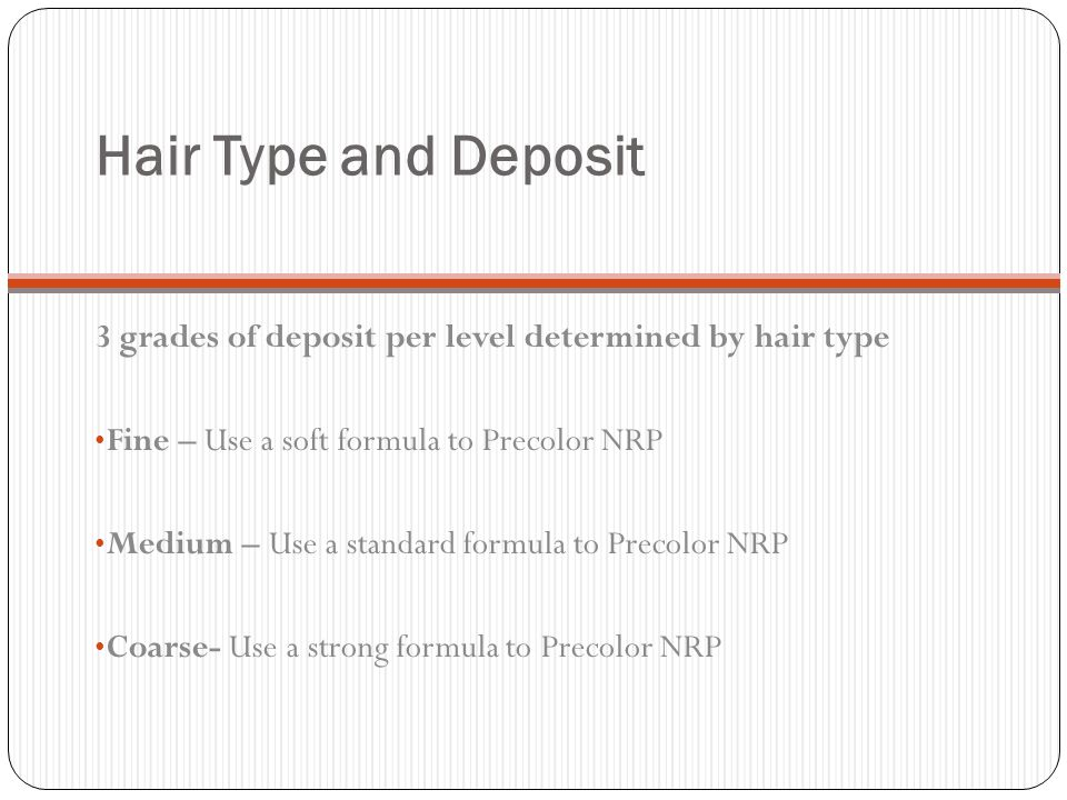 Hair Type and Deposit 3 grades of deposit per level determined by hair type Fine – Use a soft formula to Precolor NRP Medium – Use a standard formula