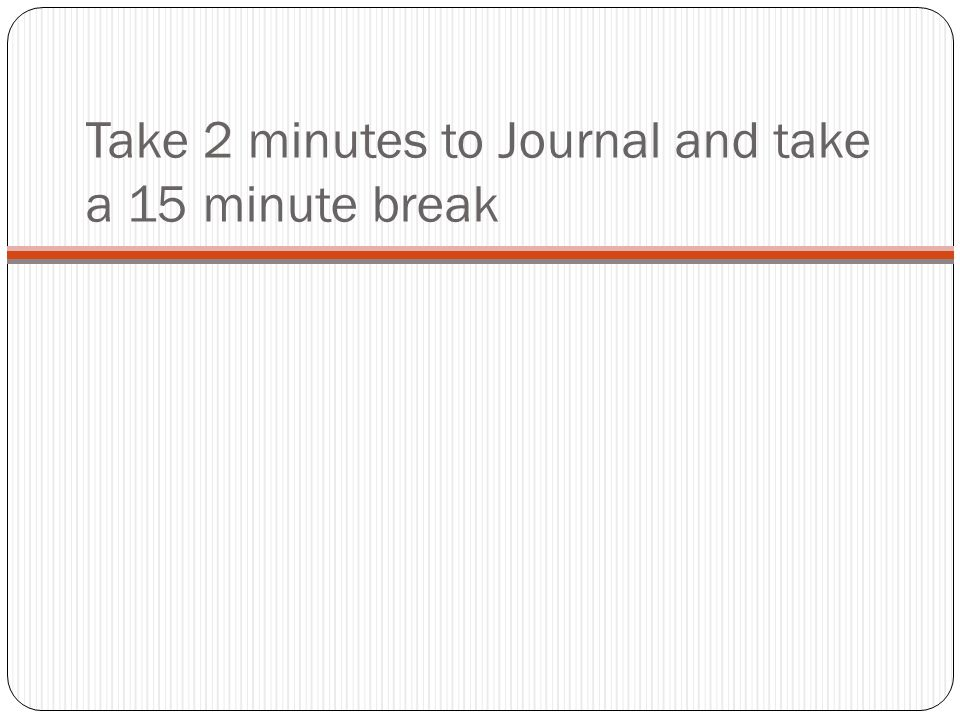 Take 2 minutes to Journal and take a 15 minute break