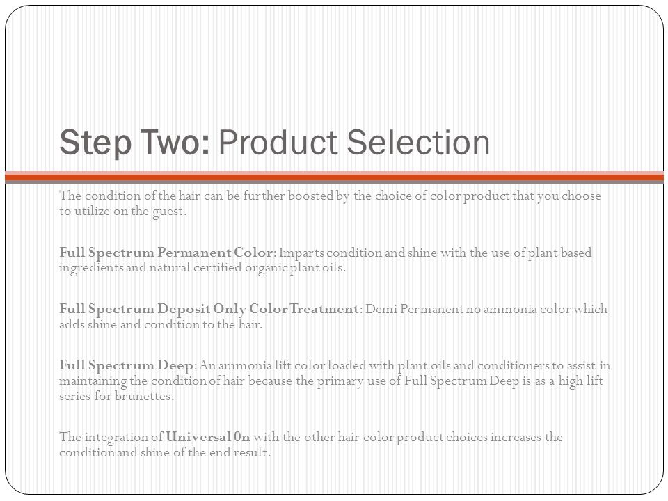 Step Two: Product Selection The condition of the hair can be further boosted by the choice of color product that you choose to utilize on the guest. F