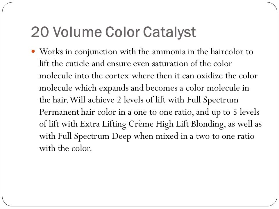 20 Volume Color Catalyst Works in conjunction with the ammonia in the haircolor to lift the cuticle and ensure even saturation of the color molecule i