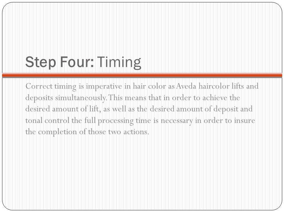 Step Four: Timing Correct timing is imperative in hair color as Aveda haircolor lifts and deposits simultaneously. This means that in order to achieve