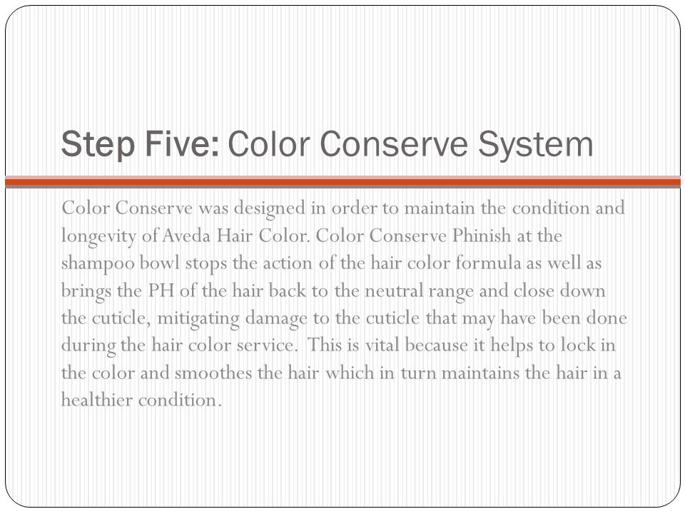 Step Five: Color Conserve System Color Conserve was designed in order to maintain the condition and longevity of Aveda Hair Color. Color Conserve Phin
