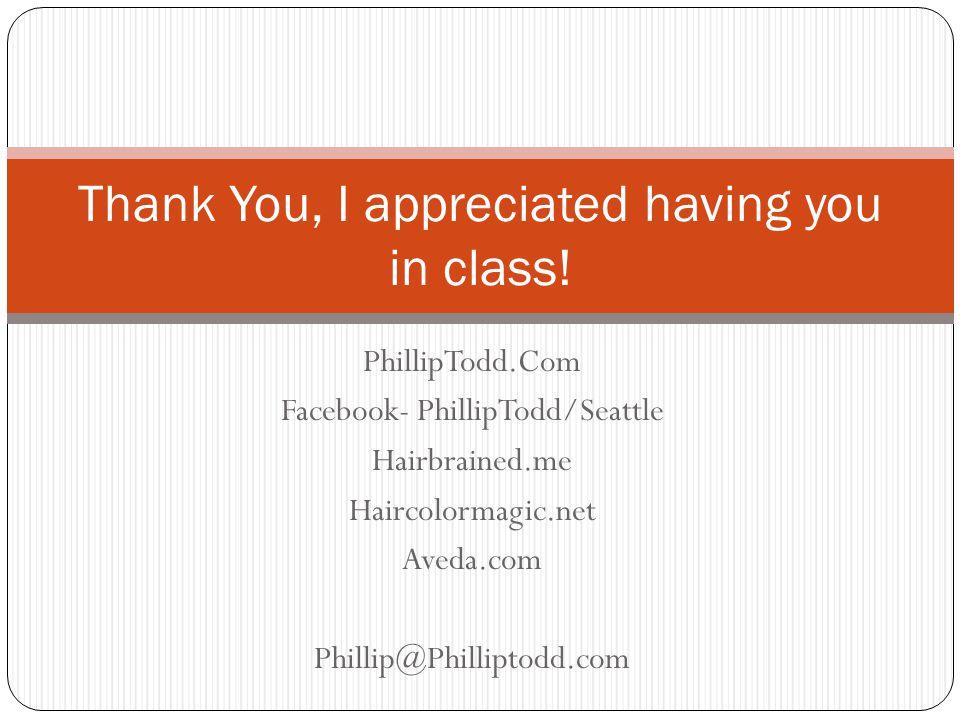PhillipTodd.Com Facebook- PhillipTodd/Seattle Hairbrained.me Haircolormagic.net Aveda.com Phillip@Philliptodd.com Thank You, I appreciated having you