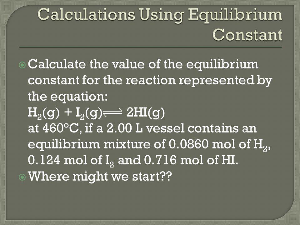  Calculate the value of the equilibrium constant for the reaction represented by the equation: H 2 (g) + I 2 (g) 2HI(g) at 460°C, if a 2.00 L vessel contains an equilibrium mixture of 0.0860 mol of H 2, 0.124 mol of I 2 and 0.716 mol of HI.