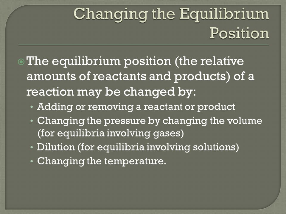  The equilibrium position (the relative amounts of reactants and products) of a reaction may be changed by: Adding or removing a reactant or product Changing the pressure by changing the volume (for equilibria involving gases) Dilution (for equilibria involving solutions) Changing the temperature.