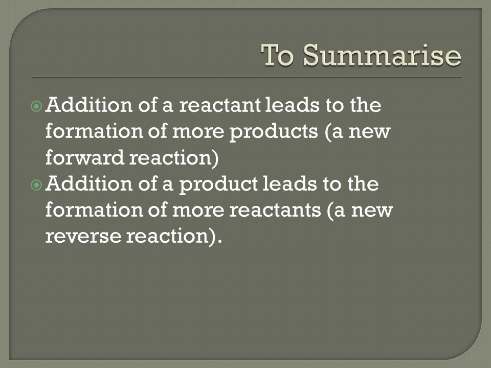  Addition of a reactant leads to the formation of more products (a new forward reaction)  Addition of a product leads to the formation of more reactants (a new reverse reaction).