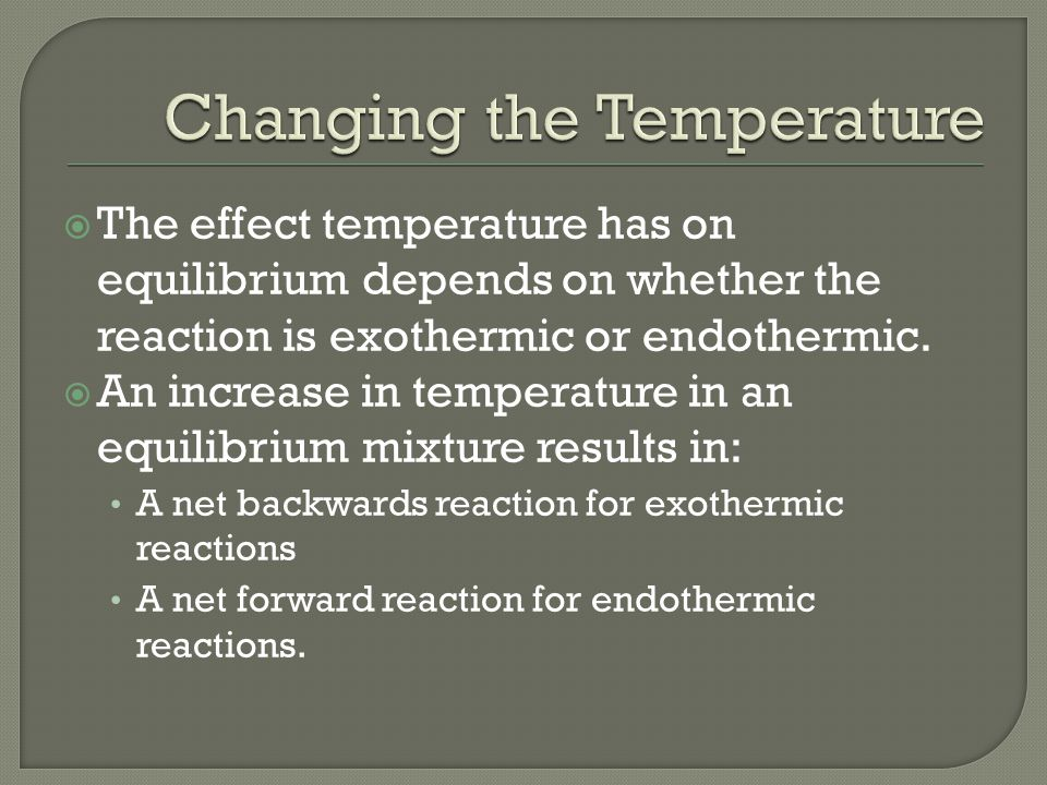  The effect temperature has on equilibrium depends on whether the reaction is exothermic or endothermic.