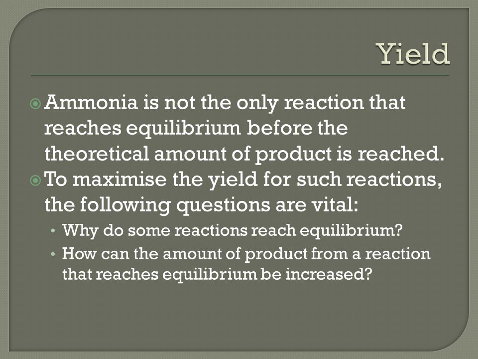  Ammonia is not the only reaction that reaches equilibrium before the theoretical amount of product is reached.