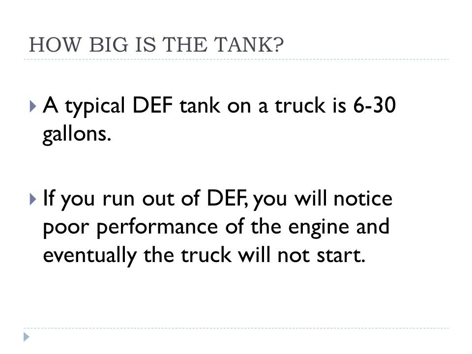 HOW BIG IS THE TANK?  A typical DEF tank on a truck is 6-30 gallons.  If you run out of DEF, you will notice poor performance of the engine and even