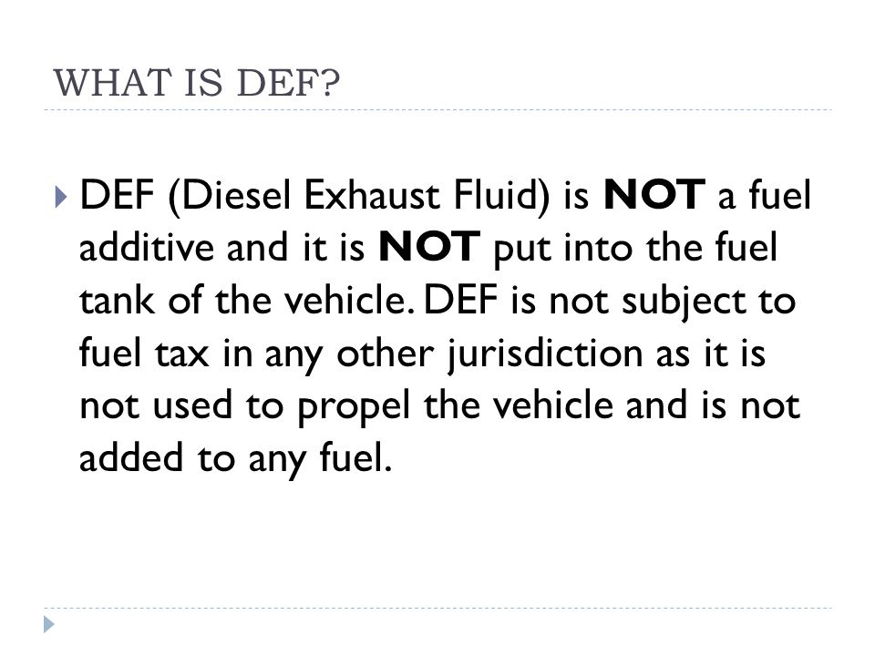 WHAT IS DEF?  DEF (Diesel Exhaust Fluid) is NOT a fuel additive and it is NOT put into the fuel tank of the vehicle. DEF is not subject to fuel tax i