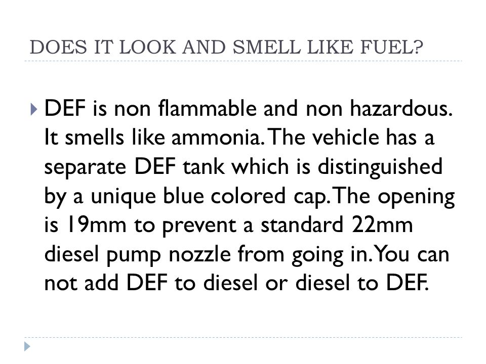 DOES IT LOOK AND SMELL LIKE FUEL?  DEF is non flammable and non hazardous. It smells like ammonia. The vehicle has a separate DEF tank which is disti