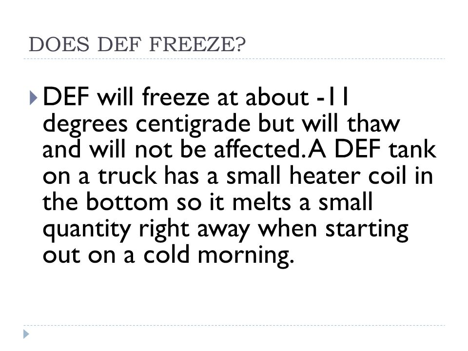 DOES DEF FREEZE?  DEF will freeze at about -11 degrees centigrade but will thaw and will not be affected. A DEF tank on a truck has a small heater co