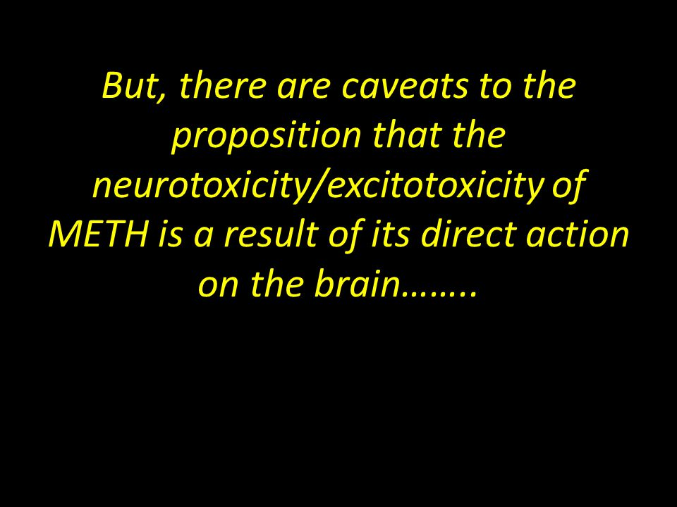 But, there are caveats to the proposition that the neurotoxicity/excitotoxicity of METH is a result of its direct action on the brain……..
