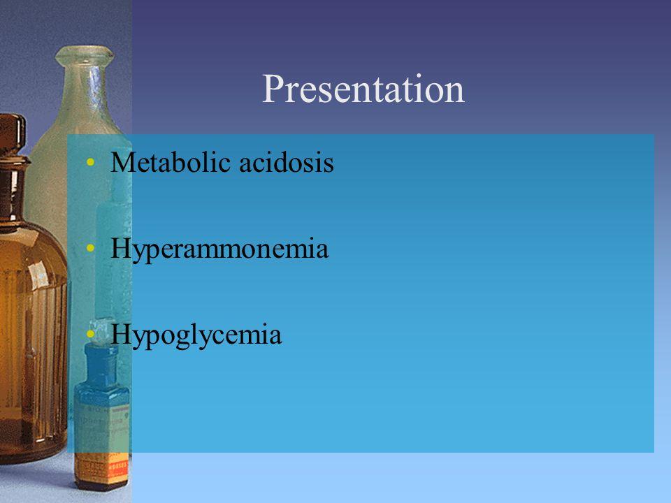 Presentation Metabolic acidosis Hyperammonemia Hypoglycemia