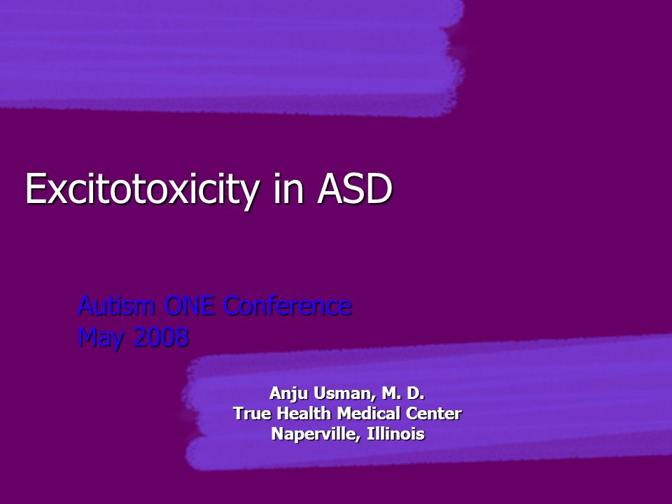 Excitotoxicity in ASD Autism ONE Conference May 2008 Anju Usman, M. D. True Health Medical Center Naperville, Illinois