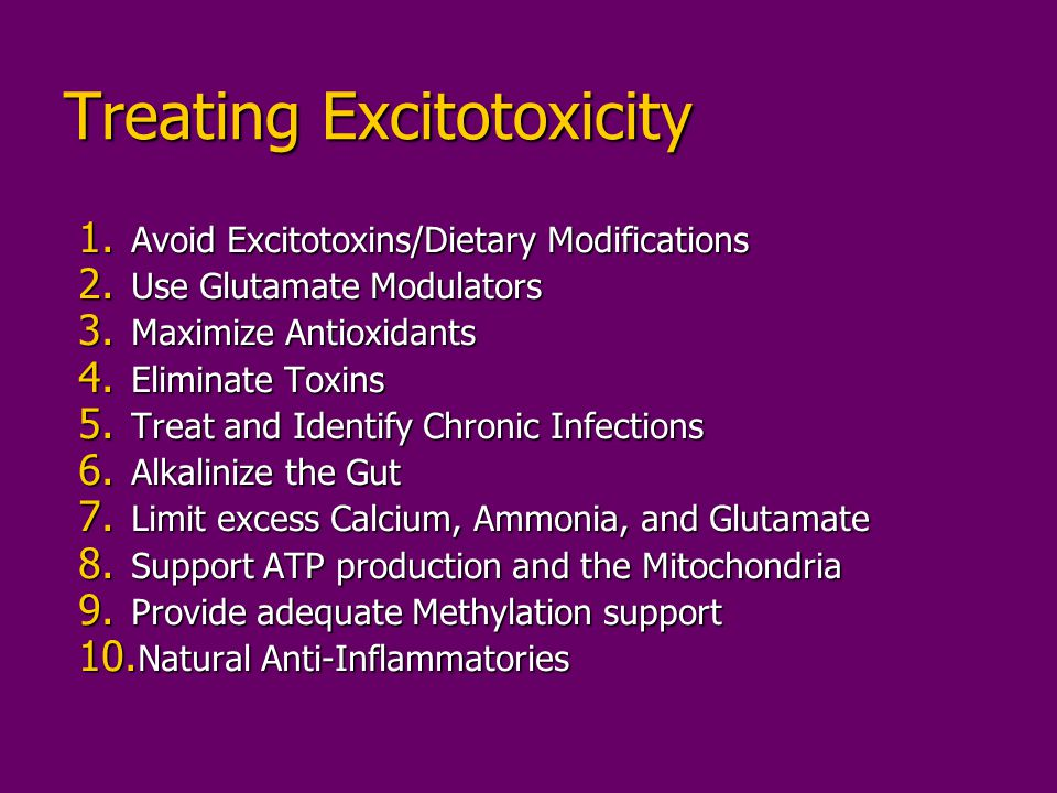 Treating Excitotoxicity 1. Avoid Excitotoxins/Dietary Modifications 2. Use Glutamate Modulators 3. Maximize Antioxidants 4. Eliminate Toxins 5. Treat
