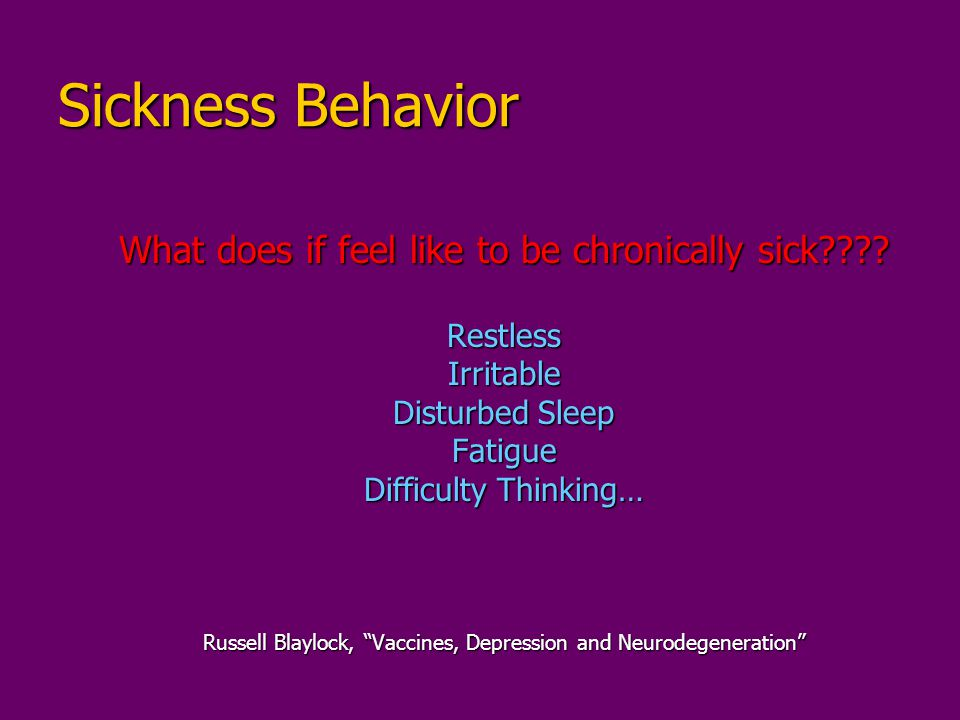 """Sickness Behavior What does if feel like to be chronically sick???? RestlessIrritable Disturbed Sleep Fatigue Difficulty Thinking… Russell Blaylock, """""""