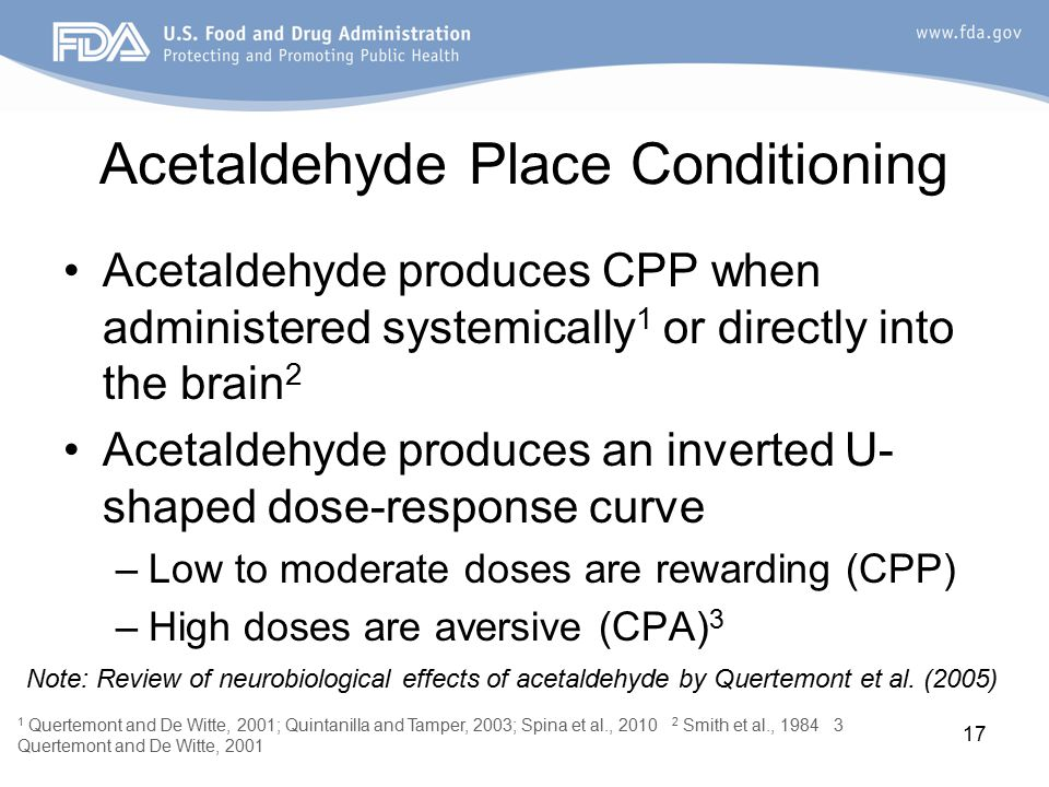 17 Acetaldehyde Place Conditioning Acetaldehyde produces CPP when administered systemically 1 or directly into the brain 2 Acetaldehyde produces an inverted U- shaped dose-response curve –Low to moderate doses are rewarding (CPP) –High doses are aversive (CPA) 3 1 Quertemont and De Witte, 2001; Quintanilla and Tamper, 2003; Spina et al., 2010 2 Smith et al., 1984 3 Quertemont and De Witte, 2001 Note: Review of neurobiological effects of acetaldehyde by Quertemont et al.