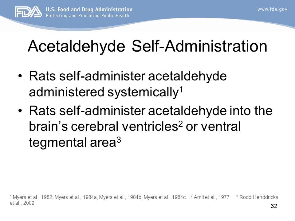 32 Acetaldehyde Self-Administration Rats self-administer acetaldehyde administered systemically 1 Rats self-administer acetaldehyde into the brain's cerebral ventricles 2 or ventral tegmental area 3 1 Myers et al., 1982; Myers et al., 1984a, Myers et al., 1984b, Myers et al., 1984c 2 Amit et al., 1977 3 Rodd-Henddricks et al., 2002