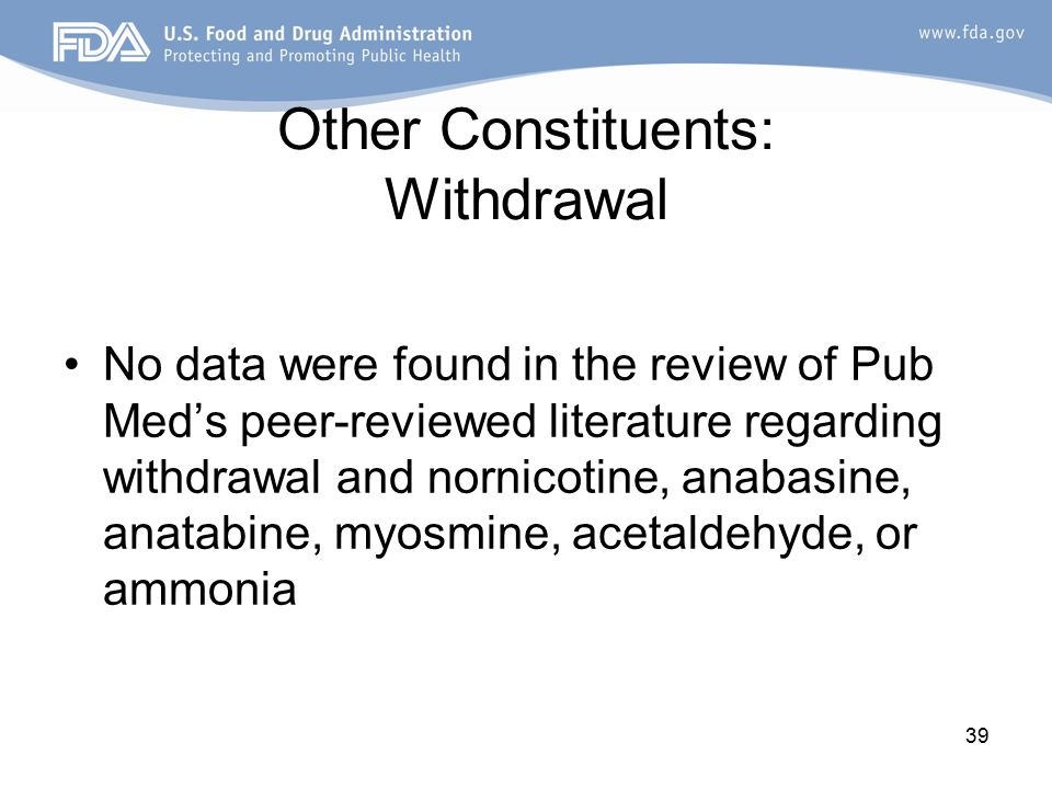 39 Other Constituents: Withdrawal No data were found in the review of Pub Med's peer-reviewed literature regarding withdrawal and nornicotine, anabasine, anatabine, myosmine, acetaldehyde, or ammonia