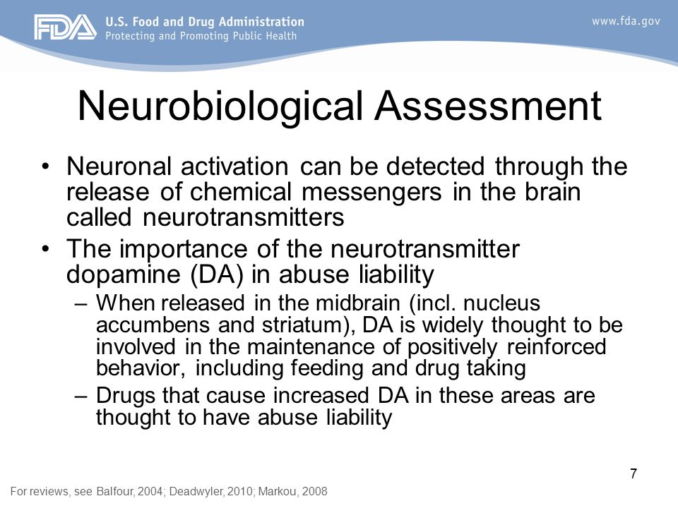 7 Neuronal activation can be detected through the release of chemical messengers in the brain called neurotransmitters The importance of the neurotransmitter dopamine (DA) in abuse liability –When released in the midbrain (incl.