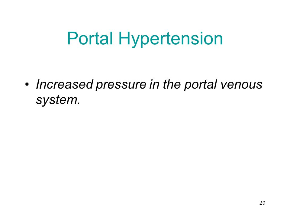 20 Portal Hypertension Increased pressure in the portal venous system.
