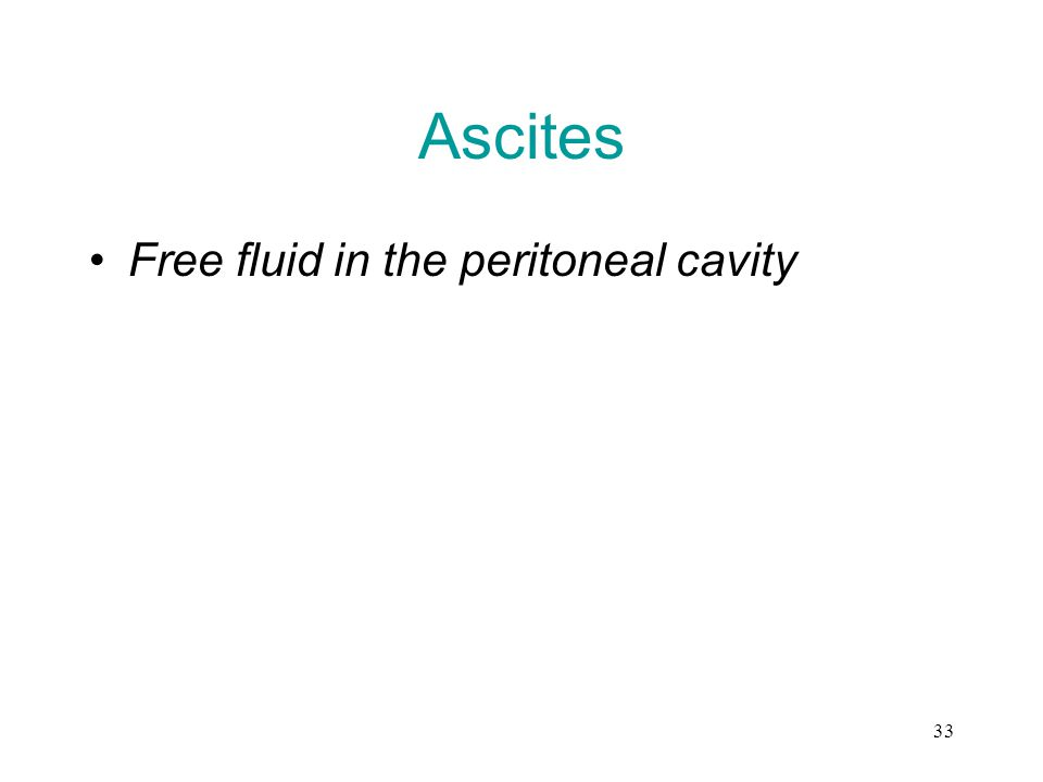 33 Ascites Free fluid in the peritoneal cavity