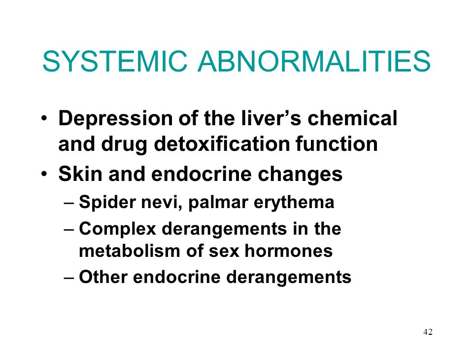 42 SYSTEMIC ABNORMALITIES Depression of the liver's chemical and drug detoxification function Skin and endocrine changes –Spider nevi, palmar erythema –Complex derangements in the metabolism of sex hormones –Other endocrine derangements