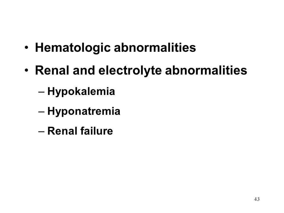 43 Hematologic abnormalities Renal and electrolyte abnormalities –Hypokalemia –Hyponatremia –Renal failure