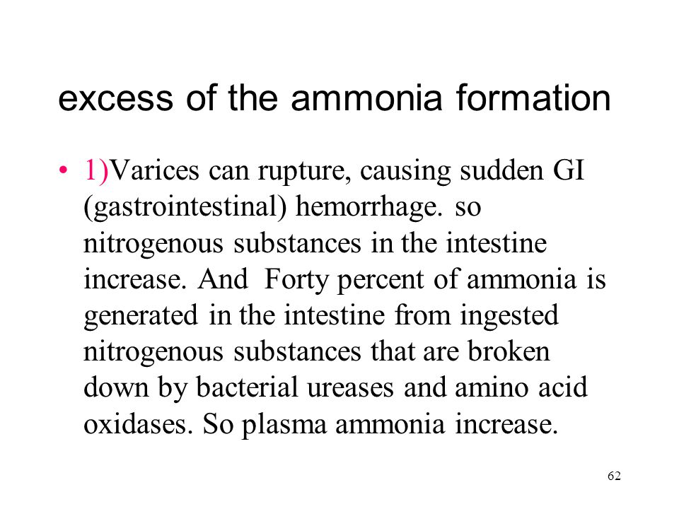 62 excess of the ammonia formation 1)Varices can rupture, causing sudden GI (gastrointestinal) hemorrhage.