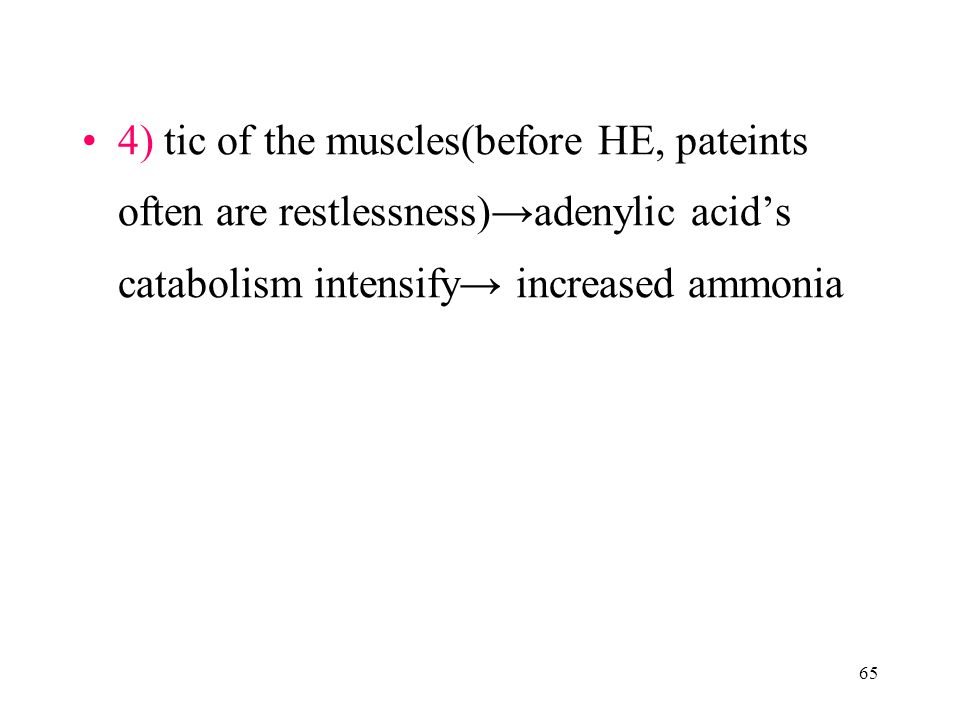 65 4) tic of the muscles(before HE, pateints often are restlessness)→adenylic acid's catabolism intensify→ increased ammonia