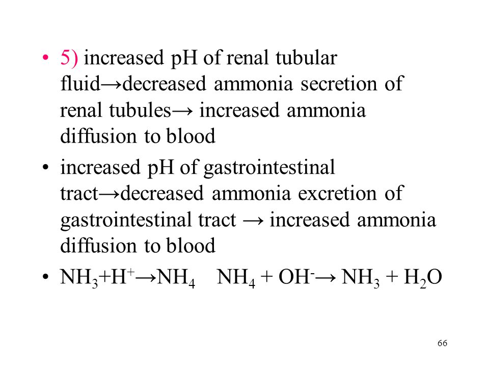 66 5) increased pH of renal tubular fluid→decreased ammonia secretion of renal tubules→ increased ammonia diffusion to blood increased pH of gastrointestinal tract→decreased ammonia excretion of gastrointestinal tract → increased ammonia diffusion to blood NH 3 +H + →NH 4 NH 4 + OH - → NH 3 + H 2 O